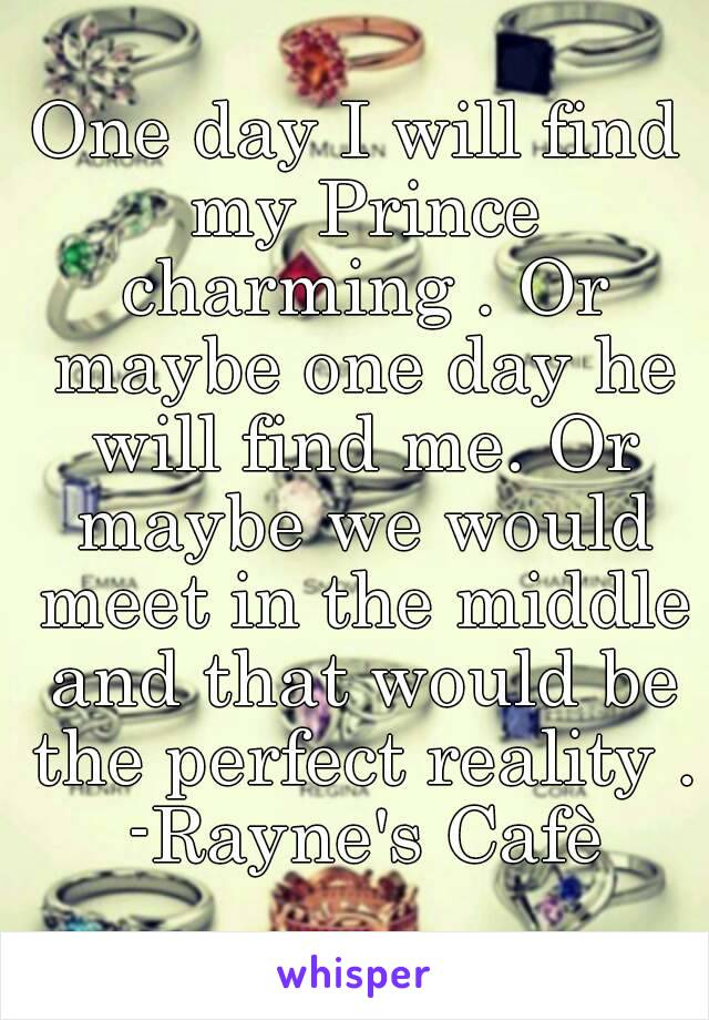 One day I will find my Prince charming . Or maybe one day he will find me. Or maybe we would meet in the middle and that would be the perfect reality . -Rayne's Cafè