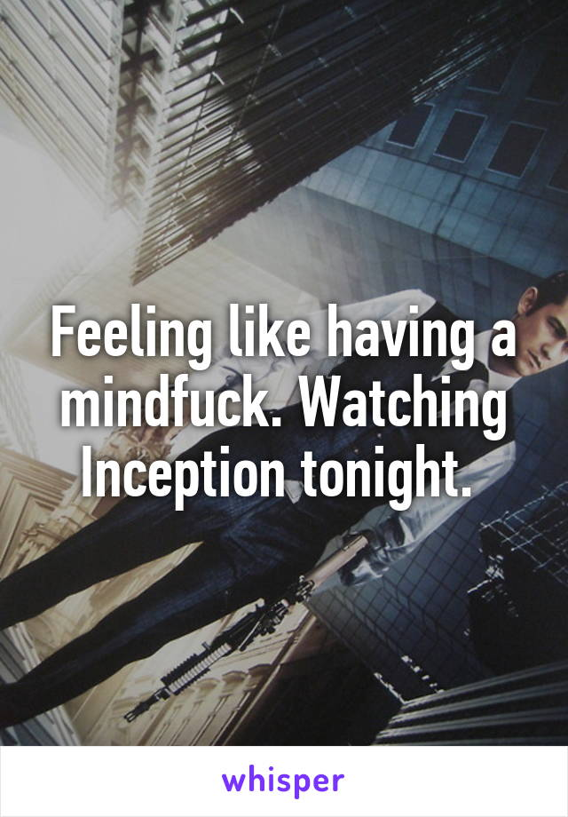 Feeling like having a mindfuck. Watching Inception tonight.