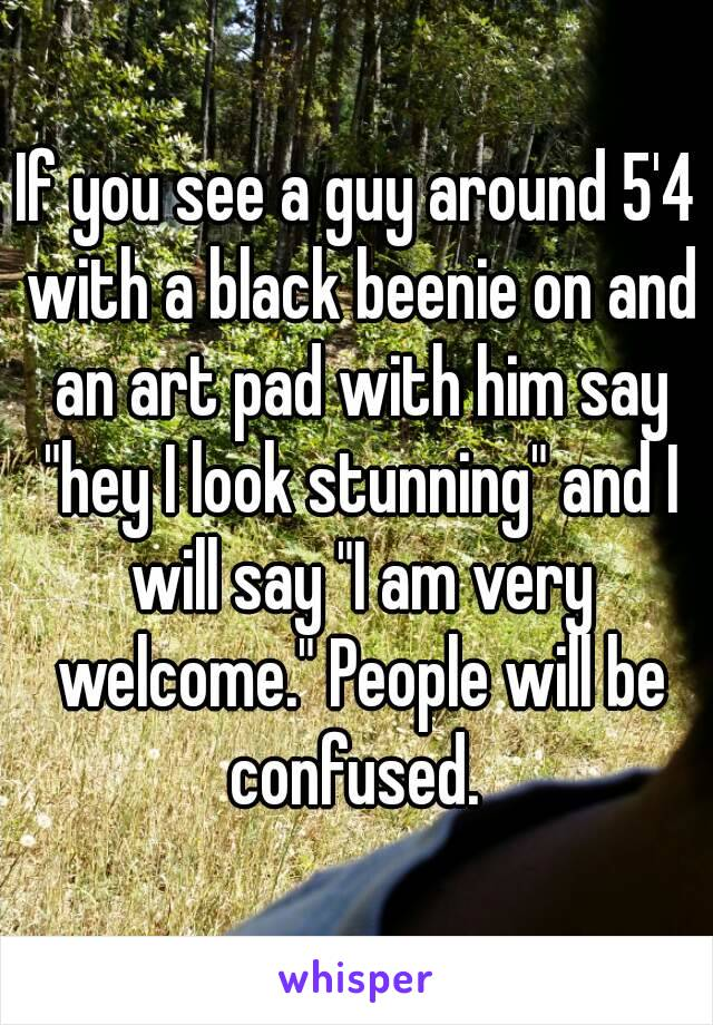 """If you see a guy around 5'4 with a black beenie on and an art pad with him say """"hey I look stunning"""" and I will say """"I am very welcome."""" People will be confused."""