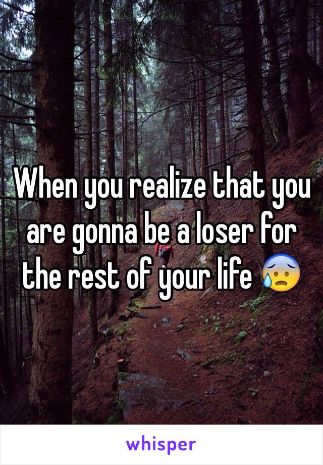 When you realize that you are gonna be a loser for the rest of your life 😰