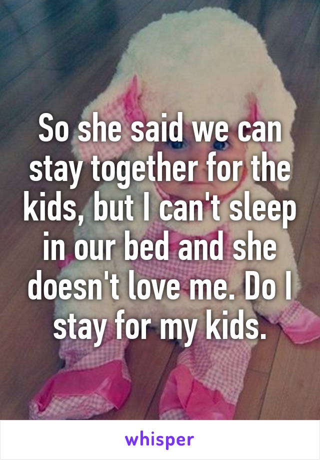 So she said we can stay together for the kids, but I can't sleep in our bed and she doesn't love me. Do I stay for my kids.
