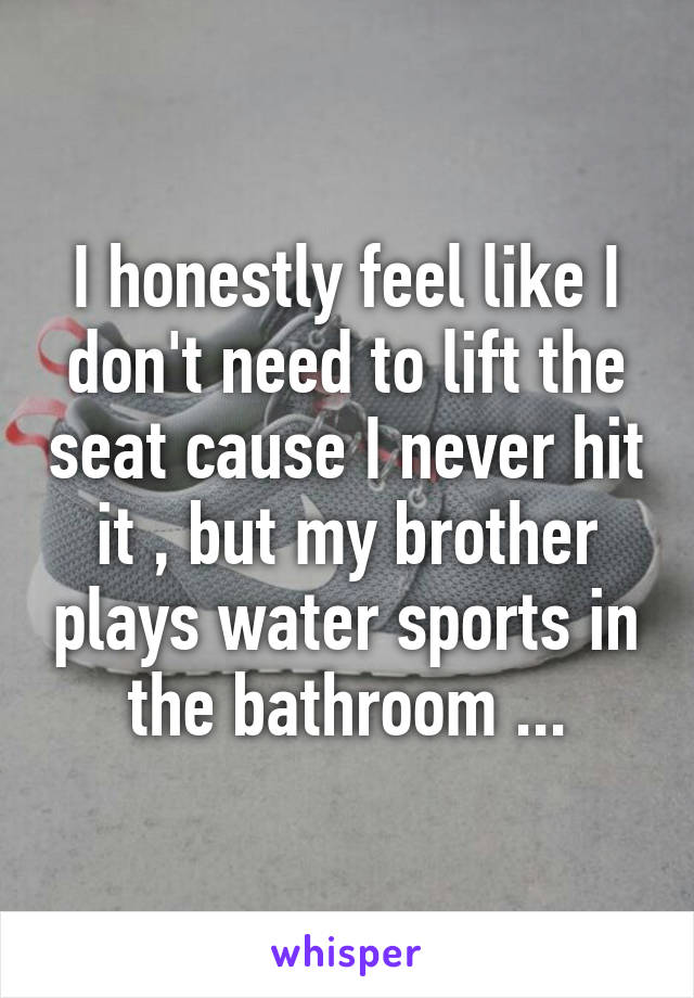 I honestly feel like I don't need to lift the seat cause I never hit it , but my brother plays water sports in the bathroom ...