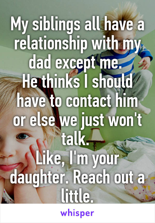 My siblings all have a relationship with my dad except me.  He thinks I should have to contact him or else we just won't talk.  Like, I'm your daughter. Reach out a little.