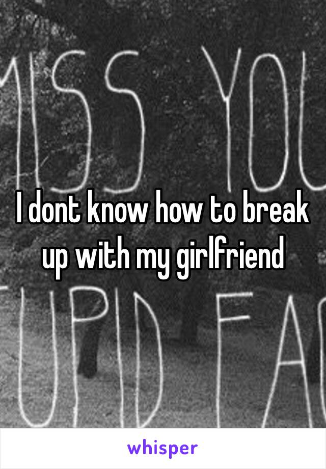 I dont know how to break up with my girlfriend
