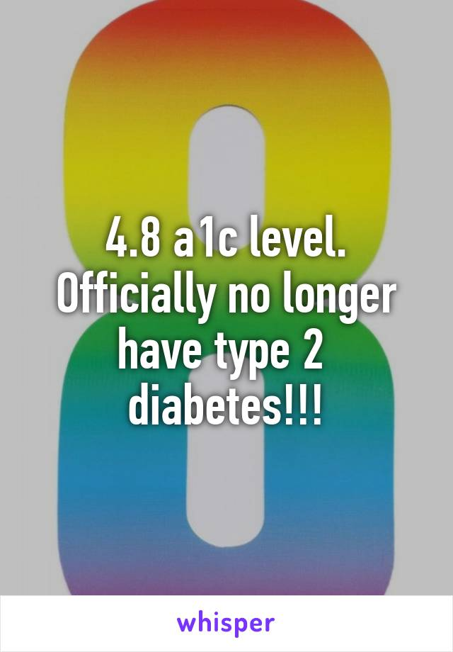 4.8 a1c level. Officially no longer have type 2  diabetes!!!