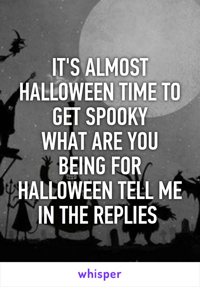 IT'S ALMOST HALLOWEEN TIME TO GET SPOOKY WHAT ARE YOU BEING FOR HALLOWEEN TELL ME IN THE REPLIES
