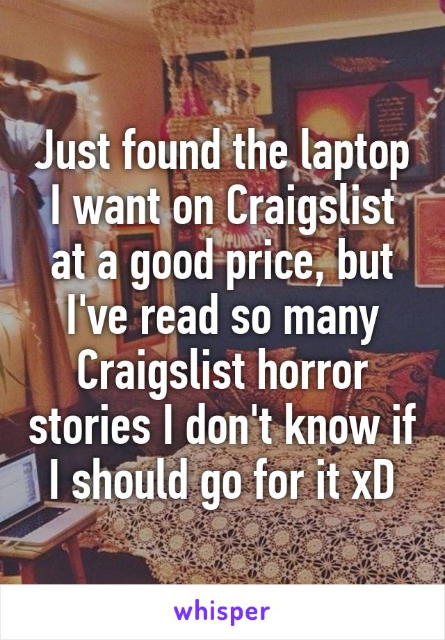 Just found the laptop I want on Craigslist at a good price, but I've read so many Craigslist horror stories I don't know if I should go for it xD
