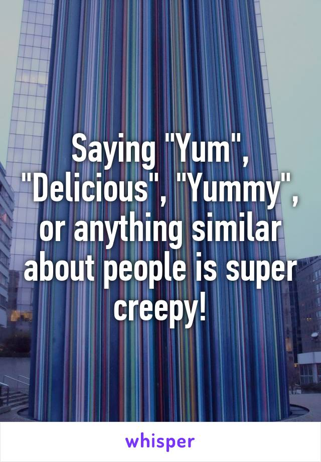"""Saying """"Yum"""", """"Delicious"""", """"Yummy"""", or anything similar about people is super creepy!"""