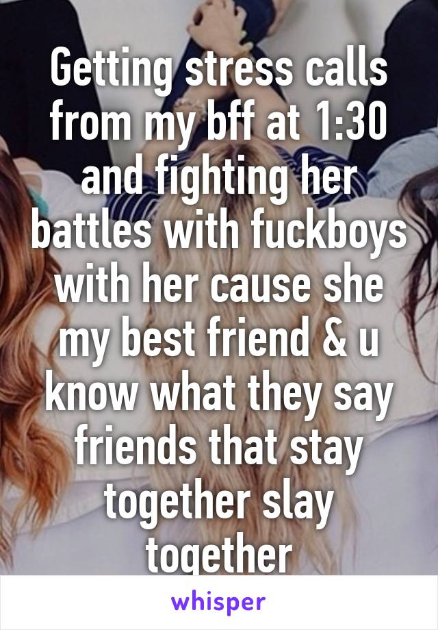 Getting stress calls from my bff at 1:30 and fighting her battles with fuckboys with her cause she my best friend & u know what they say friends that stay together slay together