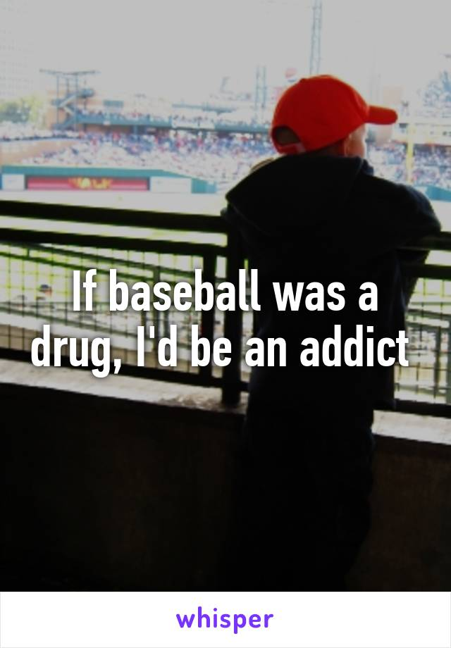 If baseball was a drug, I'd be an addict