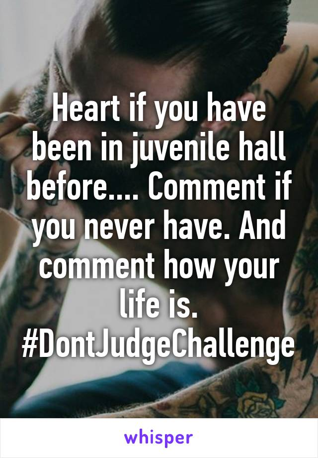 Heart if you have been in juvenile hall before.... Comment if you never have. And comment how your life is. #DontJudgeChallenge