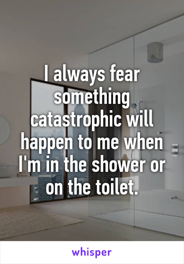 I always fear something catastrophic will happen to me when I'm in the shower or on the toilet.