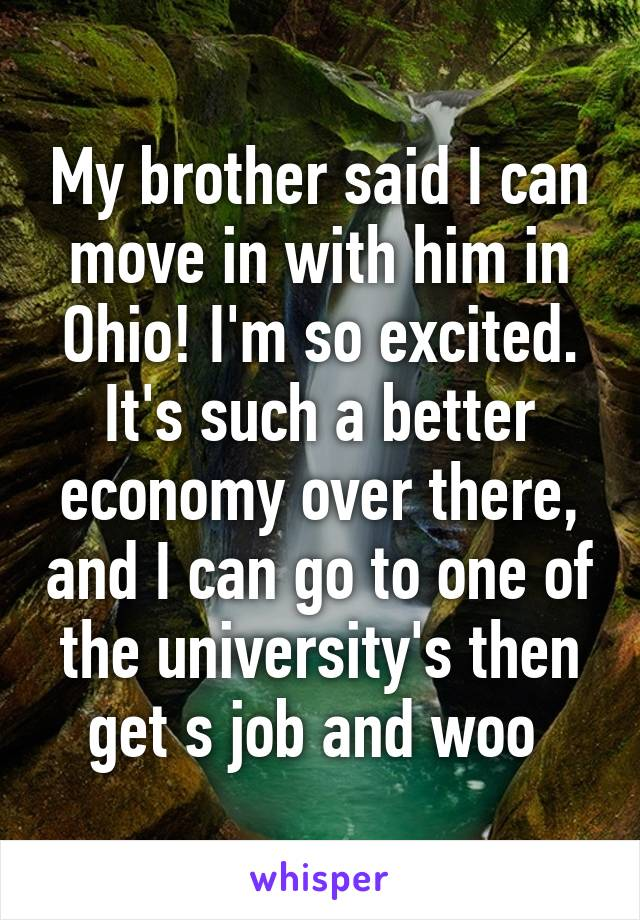 My brother said I can move in with him in Ohio! I'm so excited. It's such a better economy over there, and I can go to one of the university's then get s job and woo