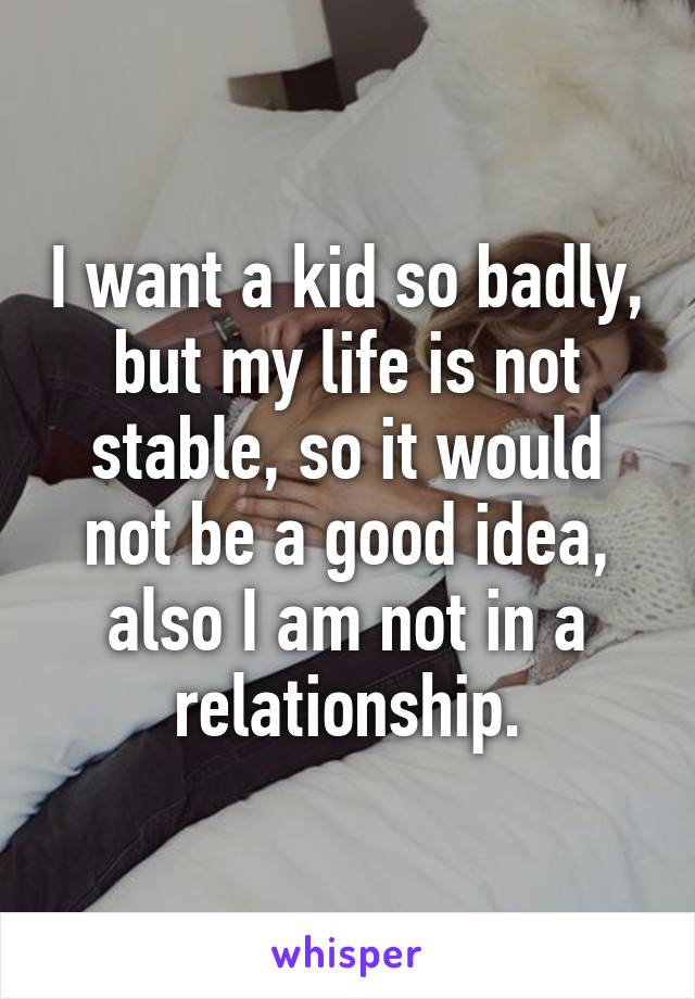 I want a kid so badly, but my life is not stable, so it would not be a good idea, also I am not in a relationship.