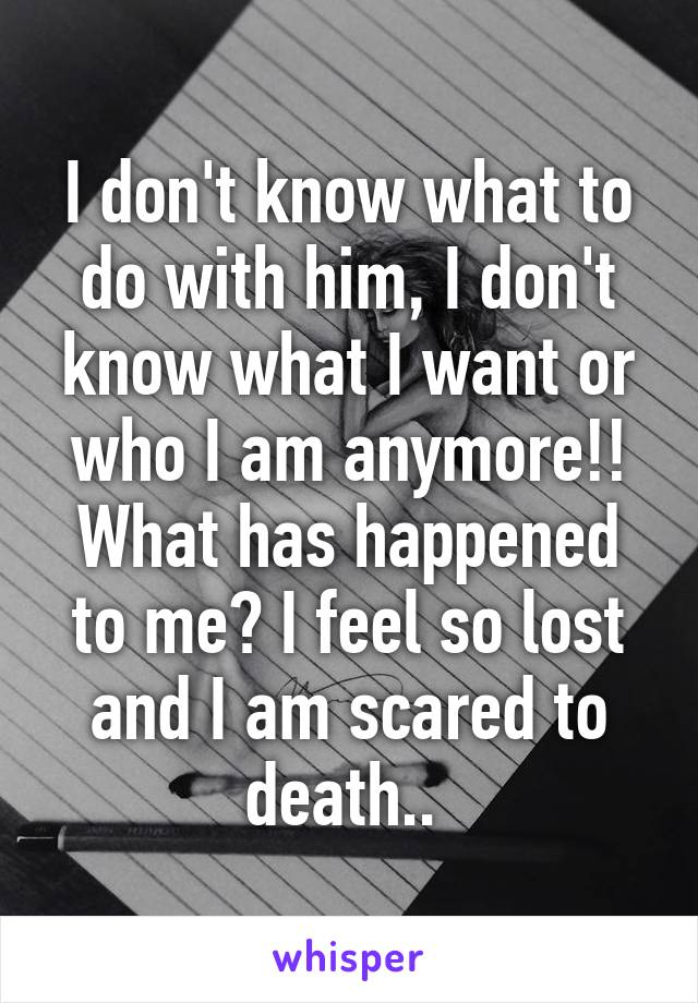 I don't know what to do with him, I don't know what I want or who I am anymore!! What has happened to me? I feel so lost and I am scared to death..