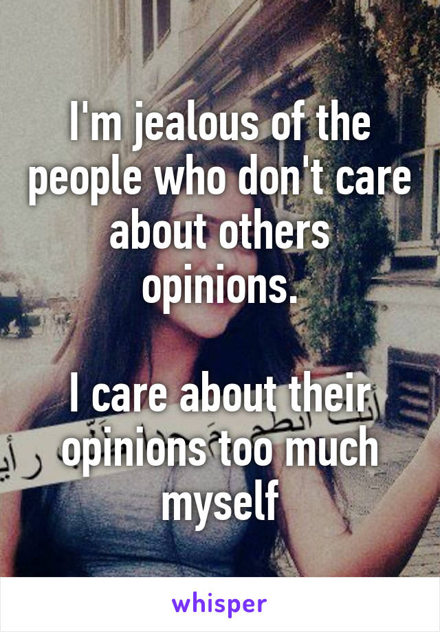 I'm jealous of the people who don't care about others opinions.  I care about their opinions too much myself