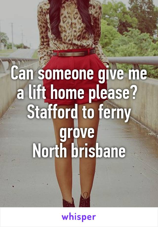 Can someone give me a lift home please?  Stafford to ferny grove  North brisbane