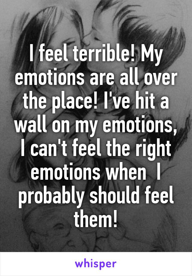 I feel terrible! My emotions are all over the place! I've hit a wall on my emotions, I can't feel the right emotions when  I probably should feel them!