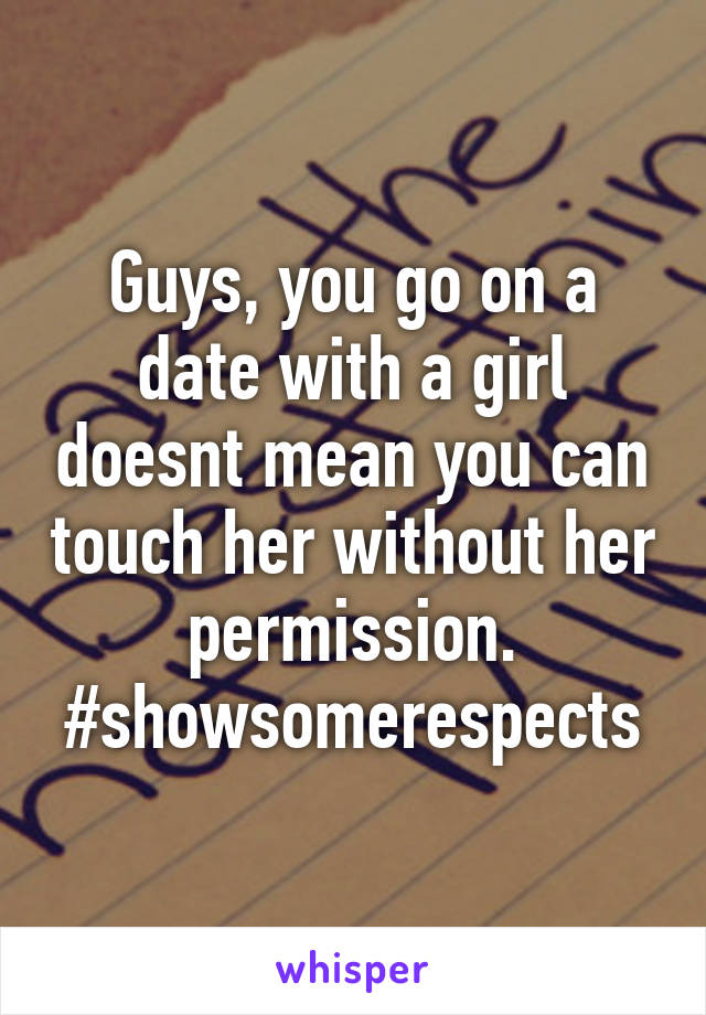 Guys, you go on a date with a girl doesnt mean you can touch her without her permission. #showsomerespects
