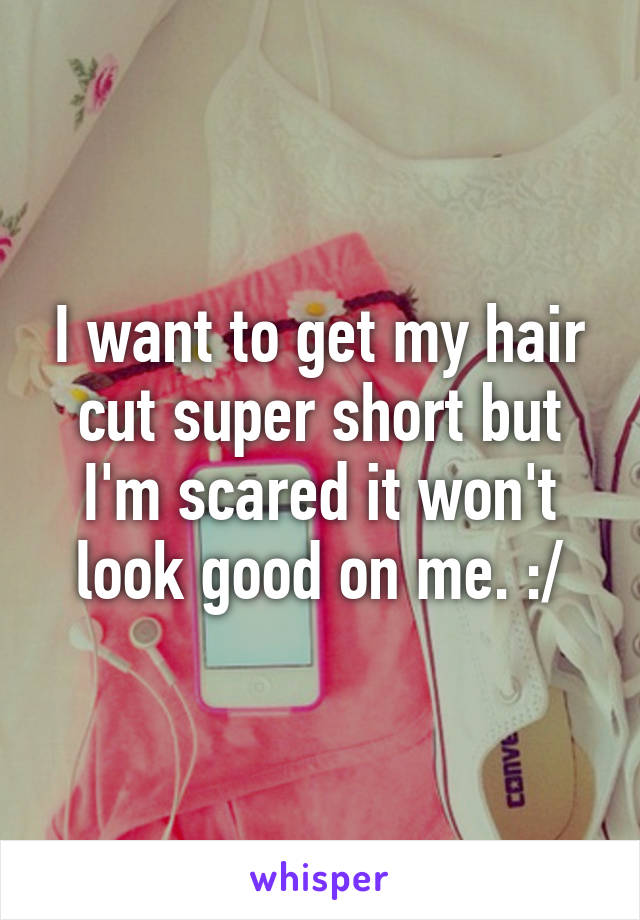 I want to get my hair cut super short but I'm scared it won't look good on me. :/