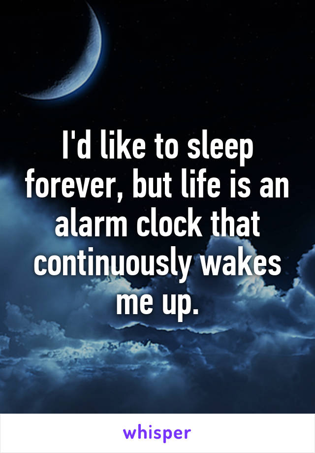 I'd like to sleep forever, but life is an alarm clock that continuously wakes me up.