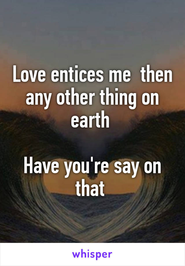 Love entices me  then any other thing on earth   Have you're say on that