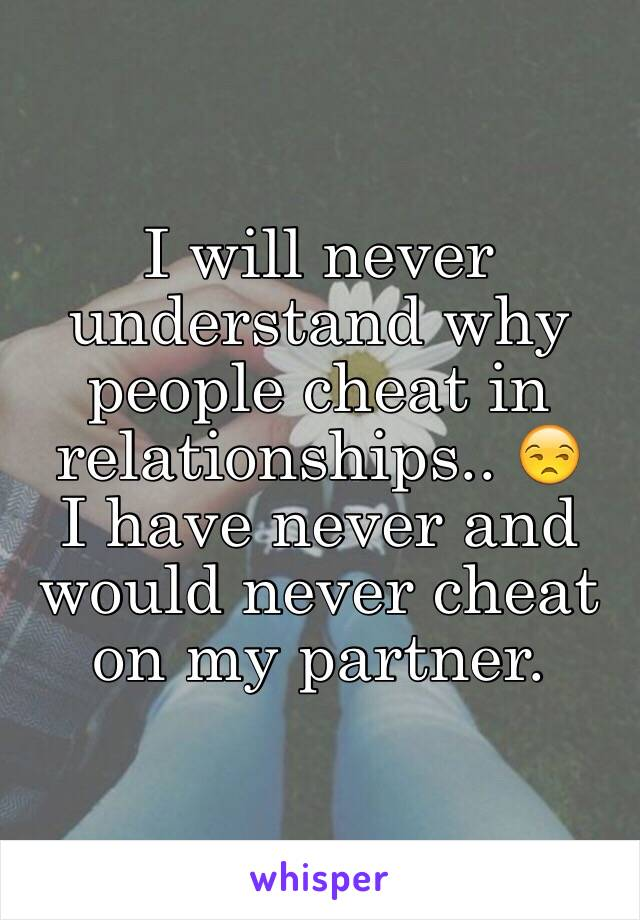 I will never understand why people cheat in relationships.. 😒  I have never and would never cheat on my partner.