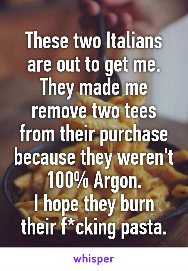 These two Italians are out to get me. They made me remove two tees from their purchase because they weren't 100% Argon. I hope they burn their f*cking pasta.