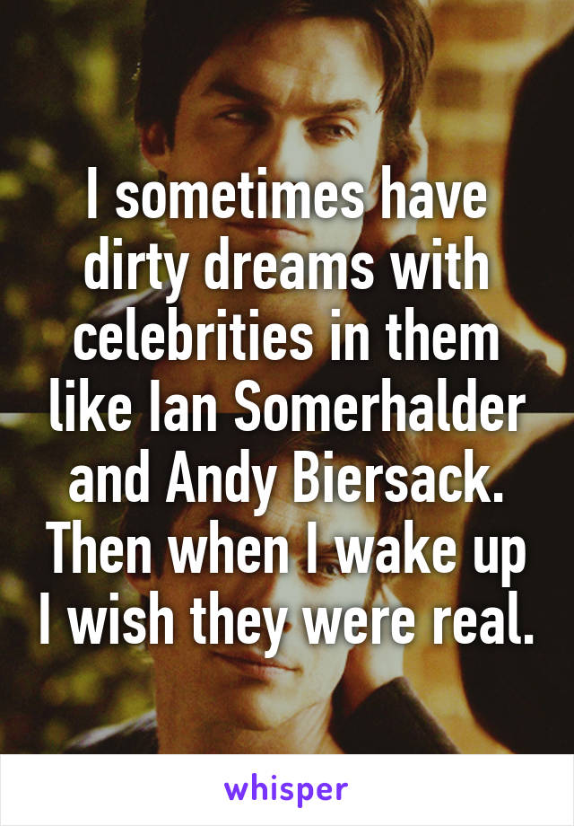I sometimes have dirty dreams with celebrities in them like Ian Somerhalder and Andy Biersack. Then when I wake up I wish they were real.