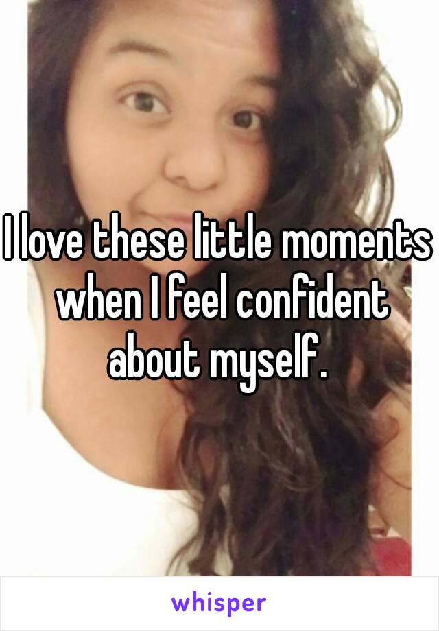I love these little moments when I feel confident about myself.