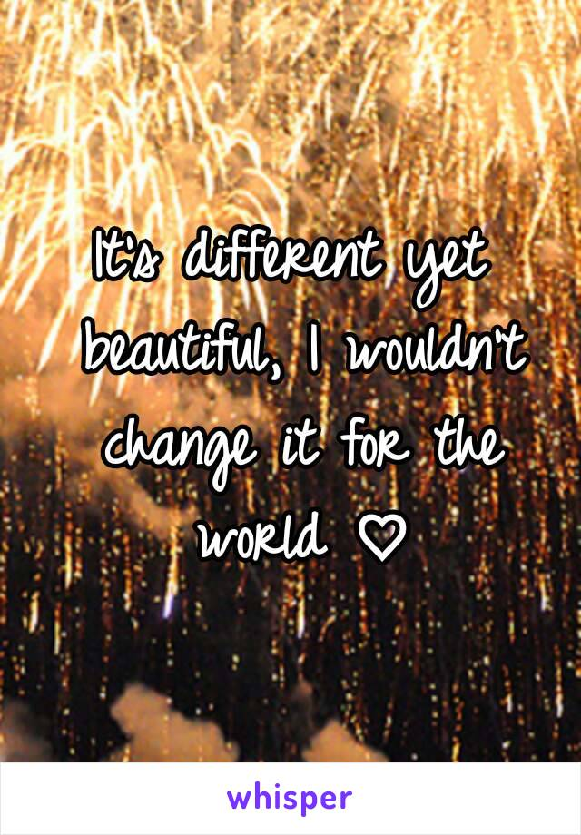 It's different yet beautiful, I wouldn't change it for the world ♡