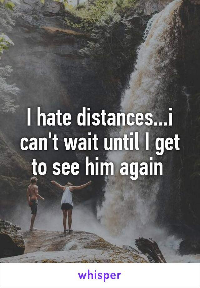 I hate distances...i can't wait until I get to see him again