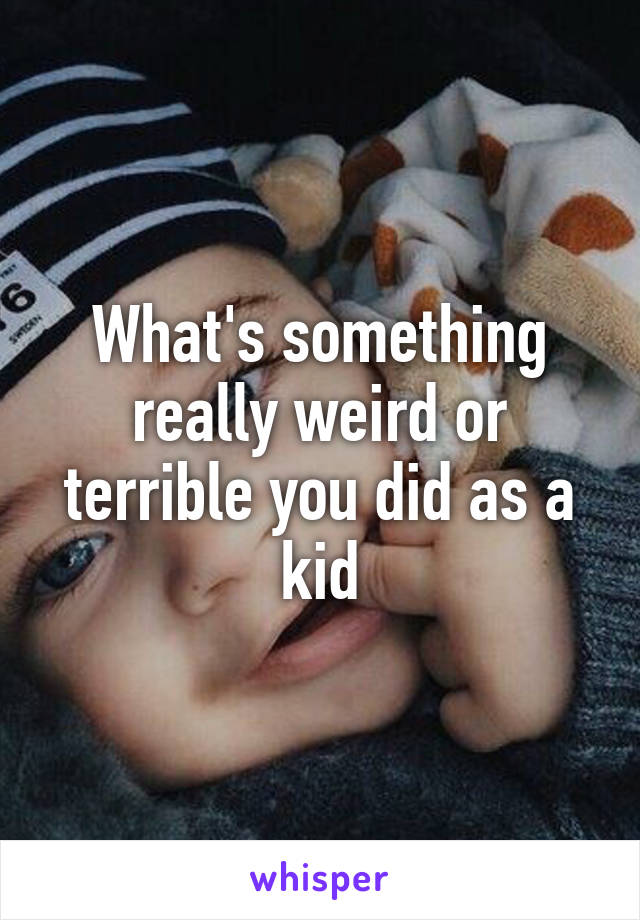 What's something really weird or terrible you did as a kid