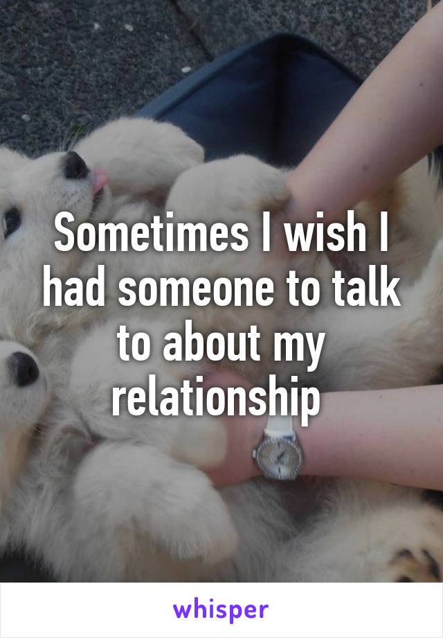 Sometimes I wish I had someone to talk to about my relationship