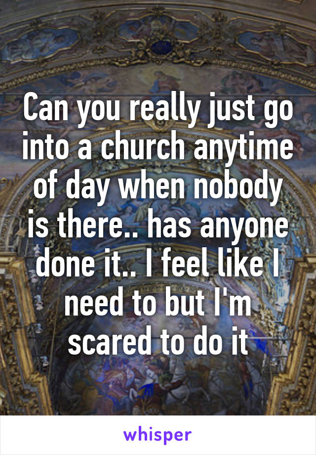 Can you really just go into a church anytime of day when nobody is there.. has anyone done it.. I feel like I need to but I'm scared to do it