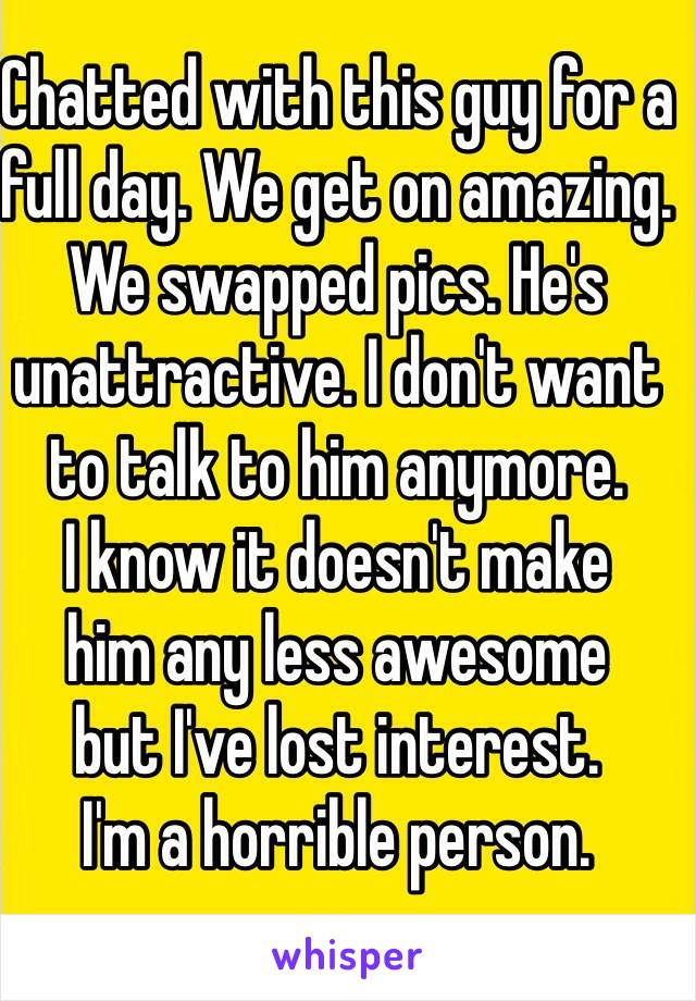 Chatted with this guy for a  full day. We get on amazing.  We swapped pics. He's unattractive. I don't want to talk to him anymore.  I know it doesn't make  him any less awesome  but I've lost interest.  I'm a horrible person.