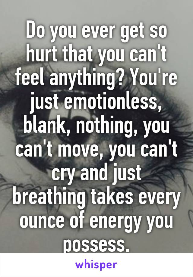 Do you ever get so hurt that you can't feel anything? You're just emotionless, blank, nothing, you can't move, you can't cry and just breathing takes every ounce of energy you possess.