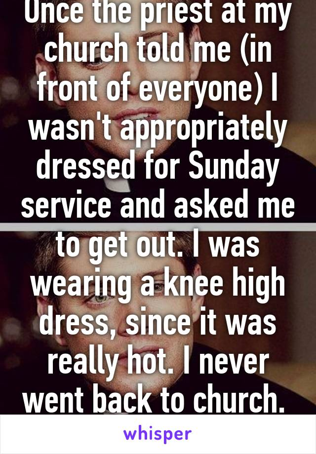 Once the priest at my church told me (in front of everyone) I wasn't appropriately dressed for Sunday service and asked me to get out. I was wearing a knee high dress, since it was really hot. I never went back to church.