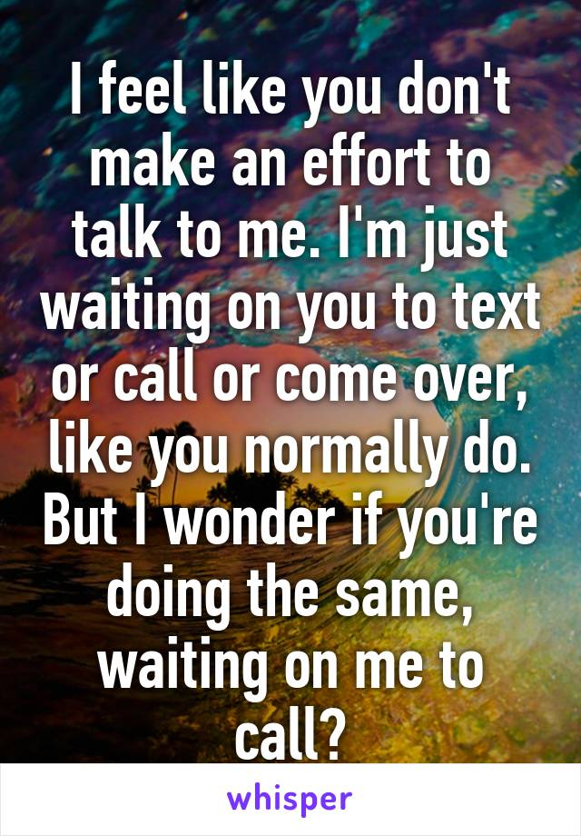 I feel like you don't make an effort to talk to me. I'm just waiting on you to text or call or come over, like you normally do. But I wonder if you're doing the same, waiting on me to call?
