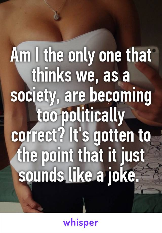 Am I the only one that thinks we, as a society, are becoming too politically correct? It's gotten to the point that it just sounds like a joke.