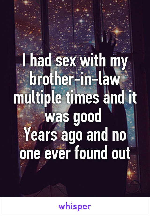 I had sex with my brother-in-law multiple times and it was good  Years ago and no one ever found out
