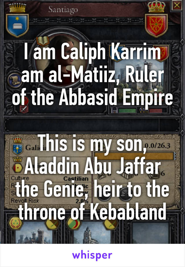 I am Caliph Karrim am al-Matiiz, Ruler of the Abbasid Empire  This is my son, Aladdin Abu Jaffar the Genie, heir to the throne of Kebabland