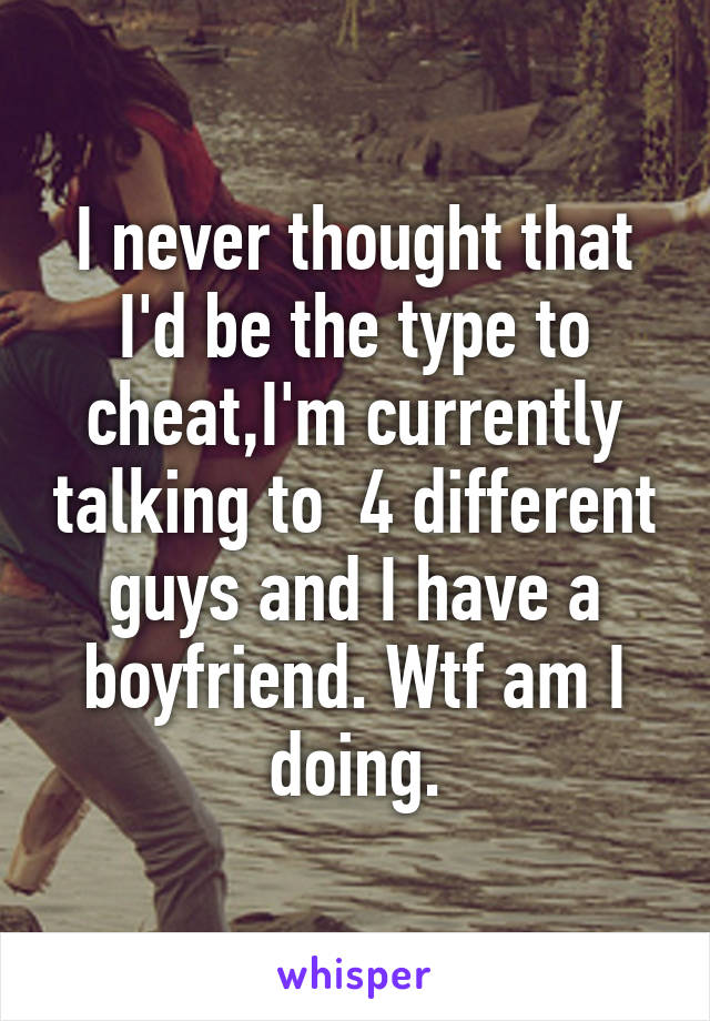 I never thought that I'd be the type to cheat,I'm currently talking to  4 different guys and I have a boyfriend. Wtf am I doing.