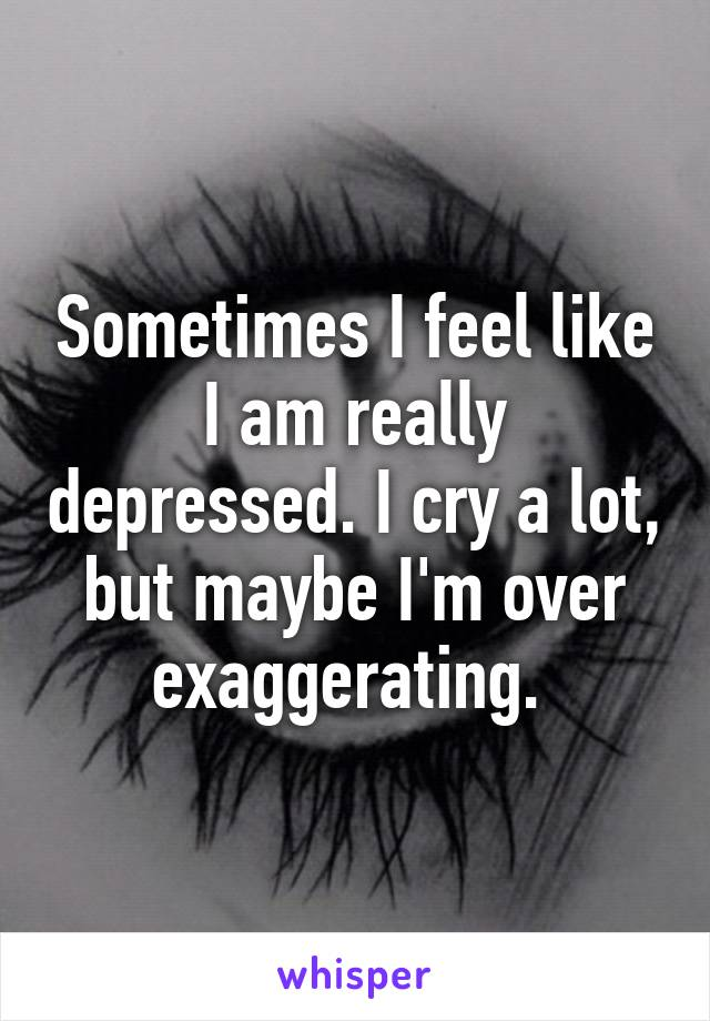 Sometimes I feel like I am really depressed. I cry a lot, but maybe I'm over exaggerating.