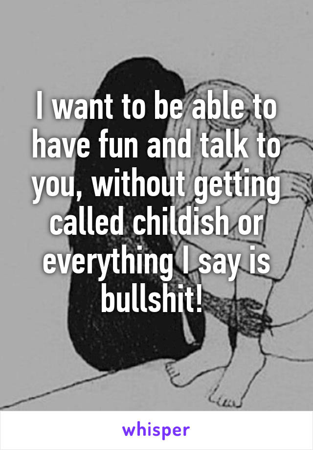 I want to be able to have fun and talk to you, without getting called childish or everything I say is bullshit!