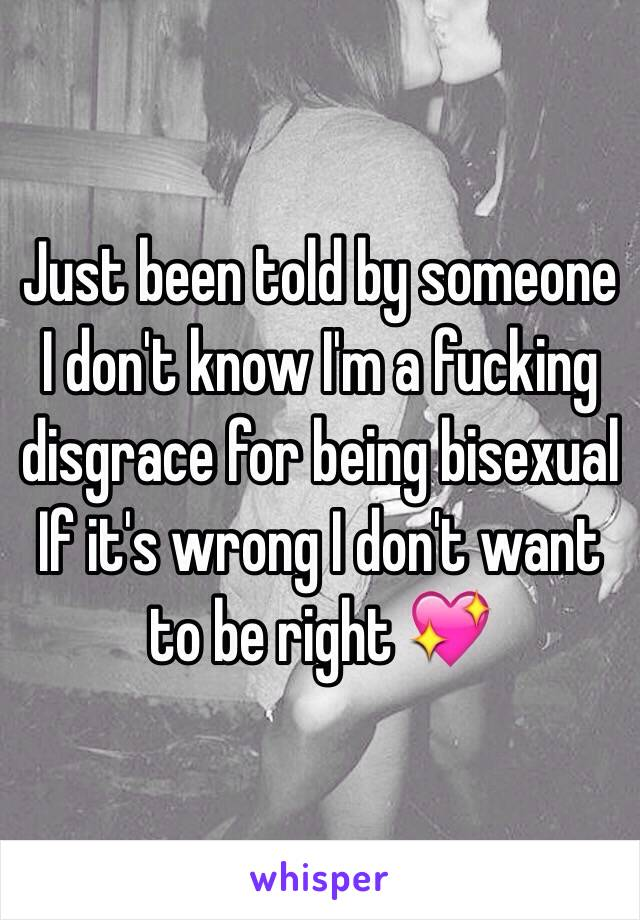 Just been told by someone I don't know I'm a fucking disgrace for being bisexual  If it's wrong I don't want to be right 💖