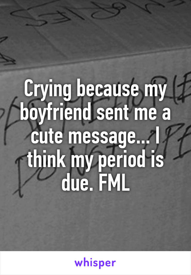 Crying because my boyfriend sent me a cute message... I think my period is due. FML