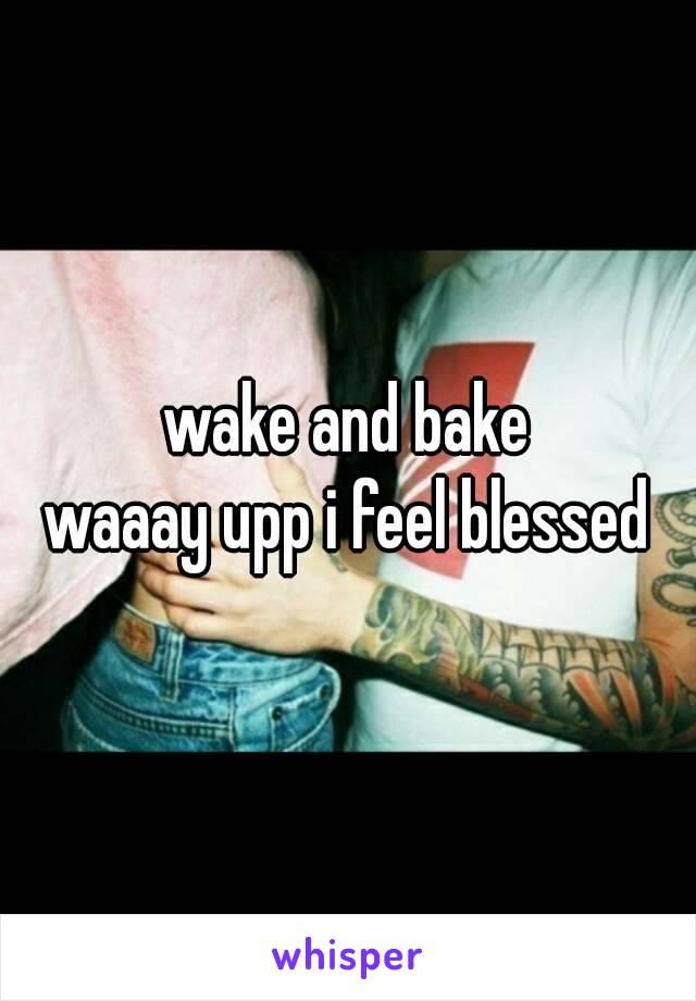 wake and bake waaay upp i feel blessed
