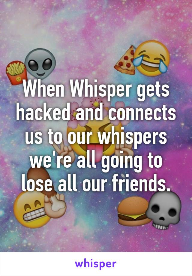When Whisper gets hacked and connects us to our whispers we're all going to lose all our friends.