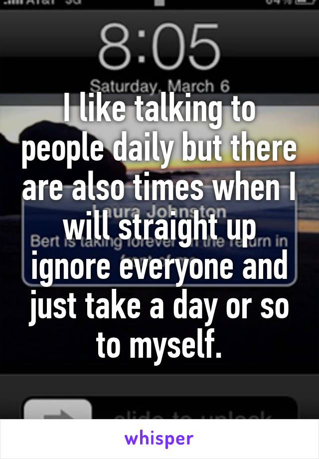 I like talking to people daily but there are also times when I will straight up ignore everyone and just take a day or so to myself.